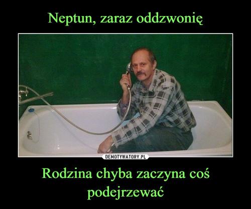 Neptun, zaraz oddzwonię Rodzina chyba zaczyna coś podejrzewać