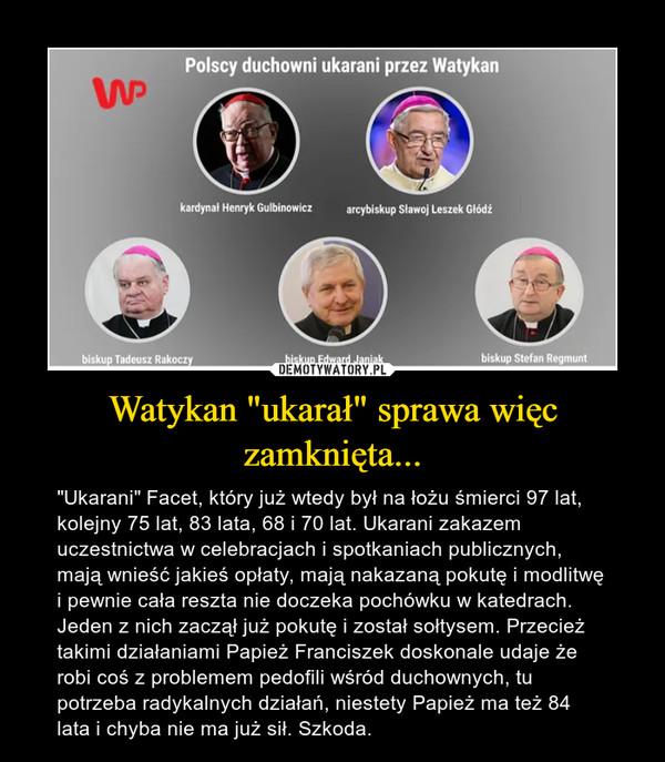 """Watykan """"ukarał"""" sprawa więc zamknięta... – """"Ukarani"""" Facet, który już wtedy był na łożu śmierci 97 lat, kolejny 75 lat, 83 lata, 68 i 70 lat. Ukarani zakazem uczestnictwa w celebracjach i spotkaniach publicznych, mają wnieść jakieś opłaty, mają nakazaną pokutę i modlitwę i pewnie cała reszta nie doczeka pochówku w katedrach. Jeden z nich zaczął już pokutę i został sołtysem. Przecież takimi działaniami Papież Franciszek doskonale udaje że robi coś z problemem pedofili wśród duchownych, tu potrzeba radykalnych działań, niestety Papież ma też 84 lata i chyba nie ma już sił. Szkoda."""