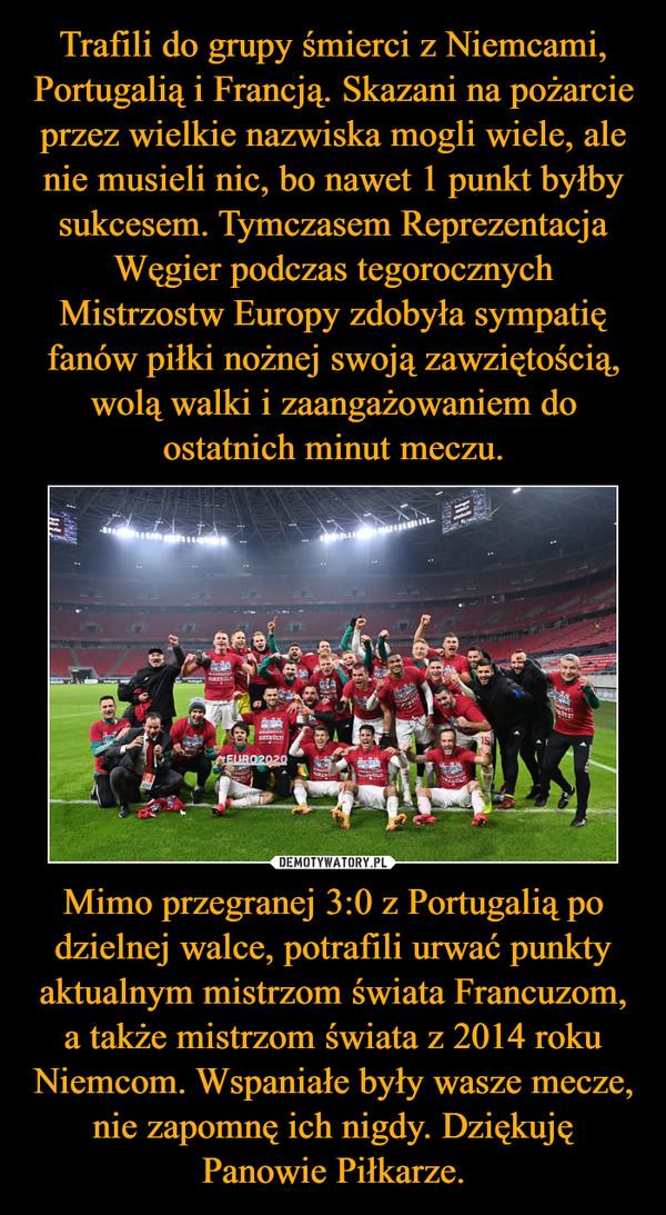 Trafili do grupy śmierci z Niemcami, Portugalią i Francją. Skazani na pożarcie przez wielkie nazwiska mogli wiele, ale nie musieli nic, bo nawet 1 punkt byłby sukcesem. Tymczasem Reprezentacja Węgier podczas tegorocznych Mistrzostw Europy zdobyła sympatię fanów piłki nożnej swoją zawziętością, wolą walki i zaangażowaniem do ostatnich minut meczu. Mimo przegranej 3:0 z Portugalią po dzielnej walce, potrafili urwać punkty aktualnym mistrzom świata Francuzom, a także mistrzom świata z 2014 roku Niemcom. Wspaniałe były wasze mecze, nie zapomnę ich nigdy. Dziękuję Panowie Piłkarze.