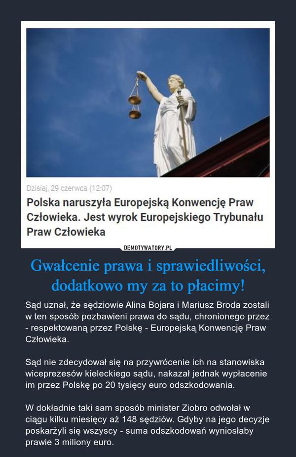 Gwałcenie prawa i sprawiedliwości, dodatkowo my za to płacimy! – Sąd uznał, że sędziowie Alina Bojara i Mariusz Broda zostali w ten sposób pozbawieni prawa do sądu, chronionego przez - respektowaną przez Polskę - Europejską Konwencję Praw Człowieka.Sąd nie zdecydował się na przywrócenie ich na stanowiska wiceprezesów kieleckiego sądu, nakazał jednak wypłacenie im przez Polskę po 20 tysięcy euro odszkodowania.W dokładnie taki sam sposób minister Ziobro odwołał w ciągu kilku miesięcy aż 148 sędziów. Gdyby na jego decyzje poskarżyli się wszyscy - suma odszkodowań wyniosłaby prawie 3 miliony euro.