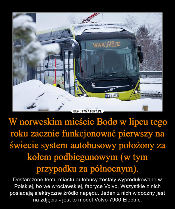 W norweskim mieście Bodø w lipcu tego roku zacznie funkcjonować pierwszy na świecie system autobusowy położony za kołem podbiegunowym (w tym przypadku za północnym). – Dostarczone temu miastu autobusy zostały wyprodukowane w Polskiej, bo we wrocławskiej, fabryce Volvo. Wszystkie z nich posiadają elektryczne źródło napędu. Jeden z nich widoczny jest na zdjęciu - jest to model Volvo 7900 Electric.