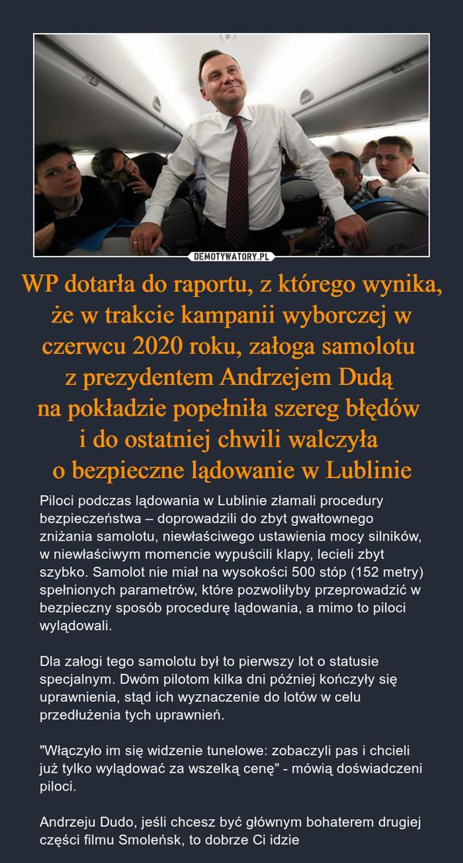 """WP dotarła do raportu, z którego wynika, że w trakcie kampanii wyborczej w czerwcu 2020 roku, załoga samolotu z prezydentem Andrzejem Dudą na pokładzie popełniła szereg błędów i do ostatniej chwili walczyła o bezpieczne lądowanie w Lublinie – Piloci podczas lądowania w Lublinie złamali procedury bezpieczeństwa – doprowadzili do zbyt gwałtownego zniżania samolotu, niewłaściwego ustawienia mocy silników, w niewłaściwym momencie wypuścili klapy, lecieli zbyt szybko. Samolot nie miał na wysokości 500 stóp (152 metry) spełnionych parametrów, które pozwoliłyby przeprowadzić w bezpieczny sposób procedurę lądowania, a mimo to piloci wylądowali.Dla załogi tego samolotu był to pierwszy lot o statusie specjalnym. Dwóm pilotom kilka dni później kończyły się uprawnienia, stąd ich wyznaczenie do lotów w celu przedłużenia tych uprawnień.""""Włączyło im się widzenie tunelowe: zobaczyli pas i chcieli już tylko wylądować za wszelką cenę"""" - mówią doświadczeni piloci.Andrzeju Dudo, jeśli chcesz być głównym bohaterem drugiej części filmu Smoleńsk, to dobrze Ci idzie"""