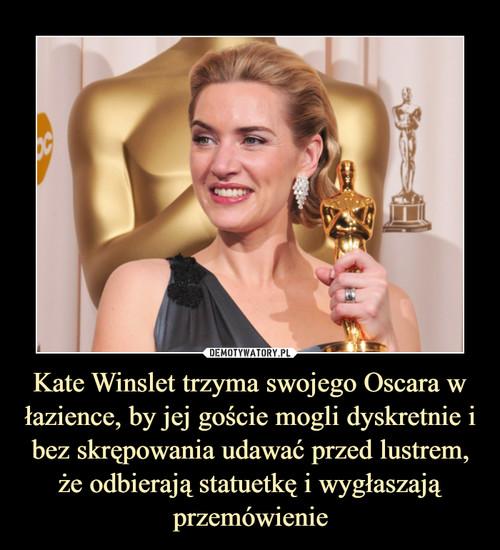 Kate Winslet trzyma swojego Oscara w łazience, by jej goście mogli dyskretnie i bez skrępowania udawać przed lustrem, że odbierają statuetkę i wygłaszają przemówienie
