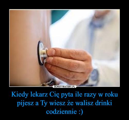 Kiedy lekarz Cię pyta ile razy w roku pijesz a Ty wiesz że walisz drinki codziennie :)
