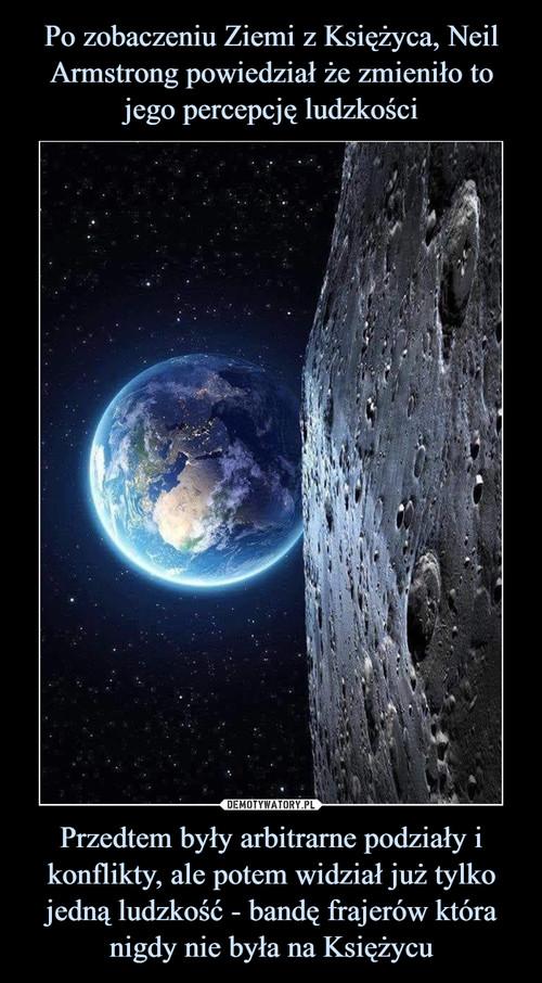 Po zobaczeniu Ziemi z Księżyca, Neil Armstrong powiedział że zmieniło to jego percepcję ludzkości Przedtem były arbitrarne podziały i konflikty, ale potem widział już tylko jedną ludzkość - bandę frajerów która nigdy nie była na Księżycu