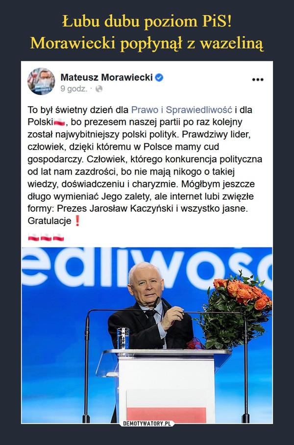 –  Mateusz Morawiecki O •••9 godz. ■ t&To był świetny dzień dla Prawo i Sprawiedliwość i dlaPolskie, bo prezesem naszej partii po raz kolejnyzostał najwybitniejszy polski polityk. Prawdziwy lider,człowiek, dzięki któremu w Polsce mamy cudgospodarczy. Człowiek, którego konkurencja politycznaod lat nam zazdrości, bo nie mają nikogo o takiejwiedzy, doświadczeniu i charyzmie. Mógłbym jeszczedługo wymieniać Jego zalety, ale internet lubi zwięzłeformy: Prezes Jarosław Kaczyński i wszystko jasne.Gratulacje j