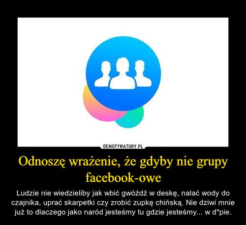 Odnoszę wrażenie, że gdyby nie grupy facebook-owe