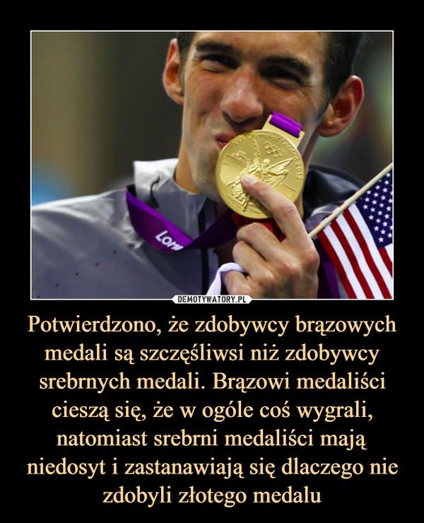 Potwierdzono, że zdobywcy brązowych medali są szczęśliwsi niż zdobywcy srebrnych medali. Brązowi medaliści cieszą się, że w ogóle coś wygrali, natomiast srebrni medaliści mają niedosyt i zastanawiają się dlaczego nie zdobyli złotego medalu –