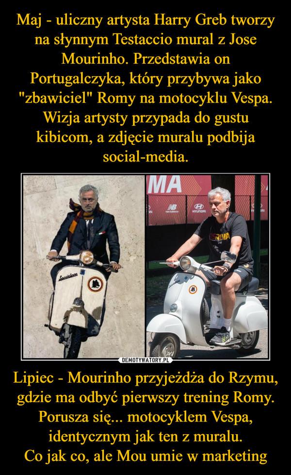 Lipiec - Mourinho przyjeżdża do Rzymu, gdzie ma odbyć pierwszy trening Romy. Porusza się... motocyklem Vespa, identycznym jak ten z muralu.Co jak co, ale Mou umie w marketing –