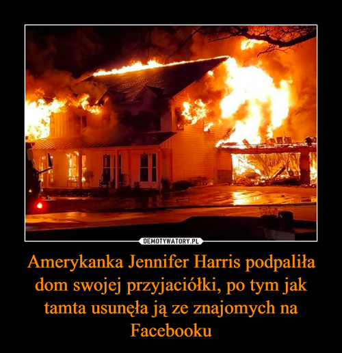 Amerykanka Jennifer Harris podpaliła dom swojej przyjaciółki, po tym jak tamta usunęła ją ze znajomych na Facebooku