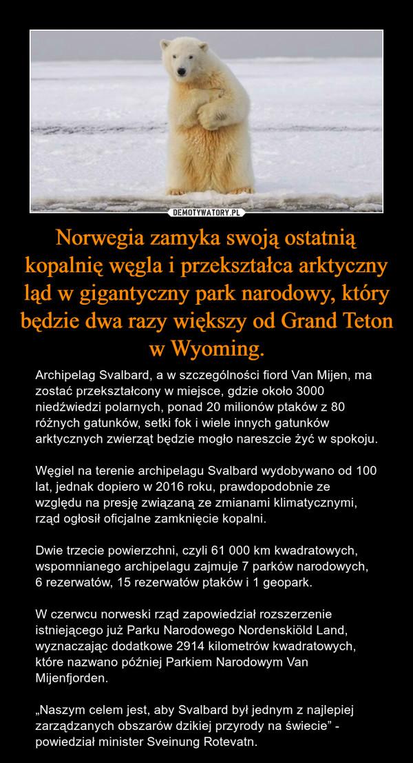 """Norwegia zamyka swoją ostatnią kopalnię węgla i przekształca arktyczny ląd w gigantyczny park narodowy, który będzie dwa razy większy od Grand Teton w Wyoming. – Archipelag Svalbard, a w szczególności fiord Van Mijen, ma zostać przekształcony w miejsce, gdzie około 3000 niedźwiedzi polarnych, ponad 20 milionów ptaków z 80 różnych gatunków, setki fok i wiele innych gatunków arktycznych zwierząt będzie mogło nareszcie żyć w spokoju.Węgiel na terenie archipelagu Svalbard wydobywano od 100 lat, jednak dopiero w 2016 roku, prawdopodobnie ze względu na presję związaną ze zmianami klimatycznymi, rząd ogłosił oficjalne zamknięcie kopalni.Dwie trzecie powierzchni, czyli 61 000 km kwadratowych, wspomnianego archipelagu zajmuje 7 parków narodowych, 6 rezerwatów, 15 rezerwatów ptaków i 1 geopark.W czerwcu norweski rząd zapowiedział rozszerzenie istniejącego już Parku Narodowego Nordenskiöld Land, wyznaczając dodatkowe 2914 kilometrów kwadratowych, które nazwano później Parkiem Narodowym Van Mijenfjorden.""""Naszym celem jest, aby Svalbard był jednym z najlepiej zarządzanych obszarów dzikiej przyrody na świecie"""" - powiedział minister Sveinung Rotevatn."""