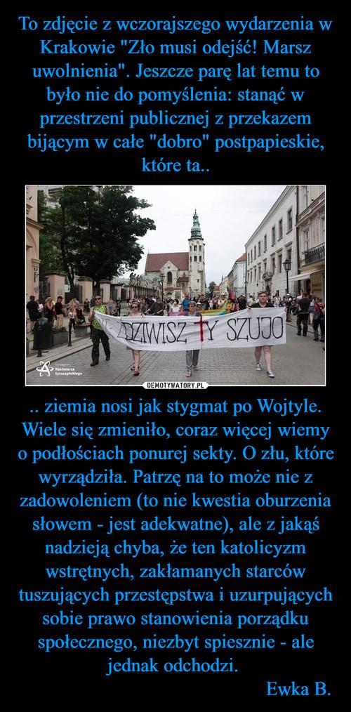 """To zdjęcie z wczorajszego wydarzenia w Krakowie """"Zło musi odejść! Marsz uwolnienia"""". Jeszcze parę lat temu to było nie do pomyślenia: stanąć w przestrzeni publicznej z przekazem bijącym w całe """"dobro"""" postpapieskie, które ta.. .. ziemia nosi jak stygmat po Wojtyle. Wiele się zmieniło, coraz więcej wiemy o podłościach ponurej sekty. O złu, które wyrządziła. Patrzę na to może nie z zadowoleniem (to nie kwestia oburzenia słowem - jest adekwatne), ale z jakąś nadzieją chyba, że ten katolicyzm wstrętnych, zakłamanych starców tuszujących przestępstwa i uzurpujących sobie prawo stanowienia porządku społecznego, niezbyt spiesznie - ale jednak odchodzi.                                                   Ewka B."""
