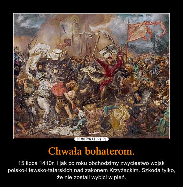 Chwała bohaterom. – 15 lipca 1410r. I jak co roku obchodzimy zwycięstwo wojsk polsko-litewsko-tatarskich nad zakonem Krzyżackim. Szkoda tylko, że nie zostali wybici w pień.
