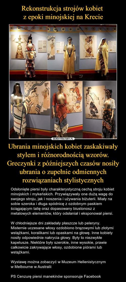 Rekonstrukcja strojów kobiet  z epoki minojskiej na Krecie Ubrania minojskich kobiet zaskakiwały stylem i różnorodnością wzorów. Greczynki z późniejszych czasów nosiły ubrania o zupełnie odmiennych rozwiązaniach stylistycznych
