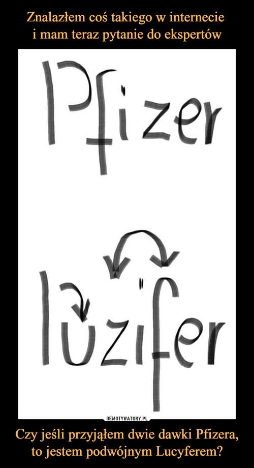 Znalazłem coś takiego w internecie  i mam teraz pytanie do ekspertów Czy jeśli przyjąłem dwie dawki Pfizera, to jestem podwójnym Lucyferem?