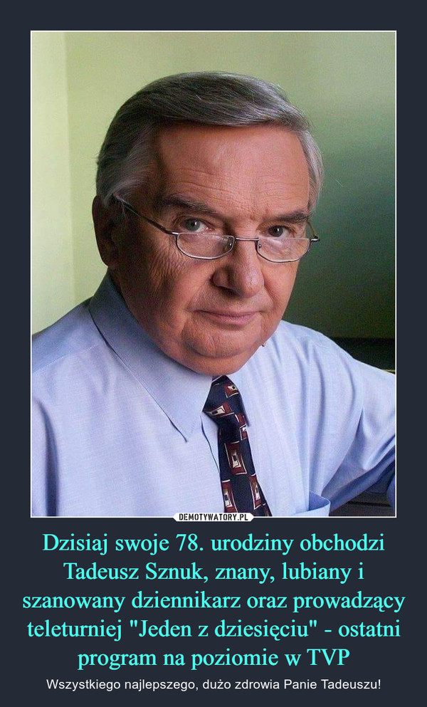 """Dzisiaj swoje 78. urodziny obchodzi Tadeusz Sznuk, znany, lubiany i szanowany dziennikarz oraz prowadzący teleturniej """"Jeden z dziesięciu"""" - ostatni program na poziomie w TVP – Wszystkiego najlepszego, dużo zdrowia Panie Tadeuszu!"""