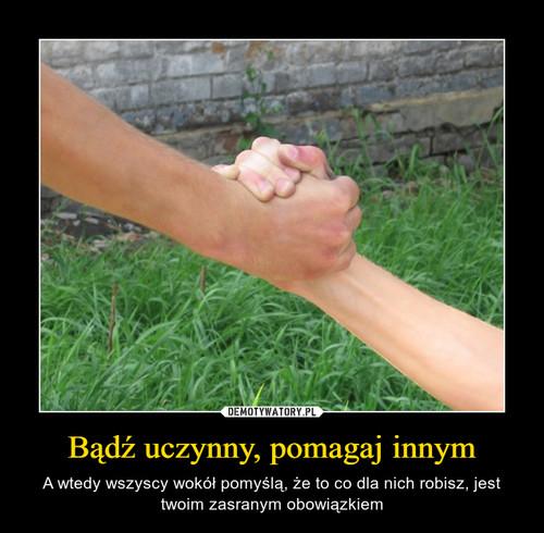 Bądź uczynny, pomagaj innym