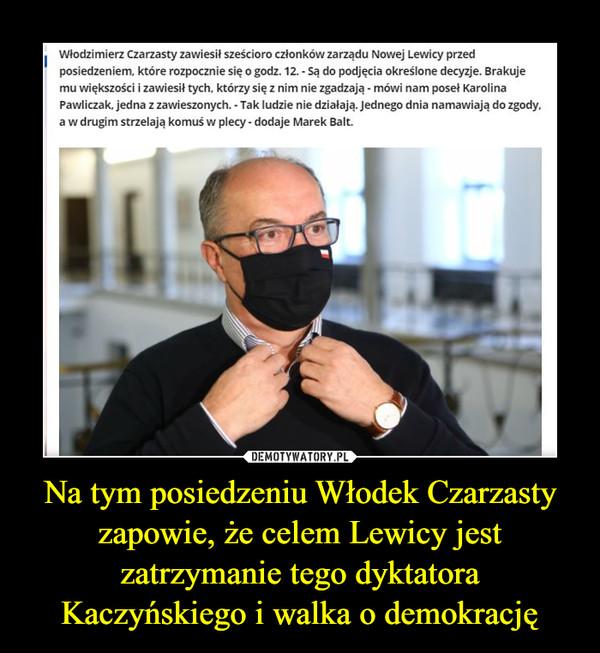 Na tym posiedzeniu Włodek Czarzasty zapowie, że celem Lewicy jest zatrzymanie tego dyktatora Kaczyńskiego i walka o demokrację –