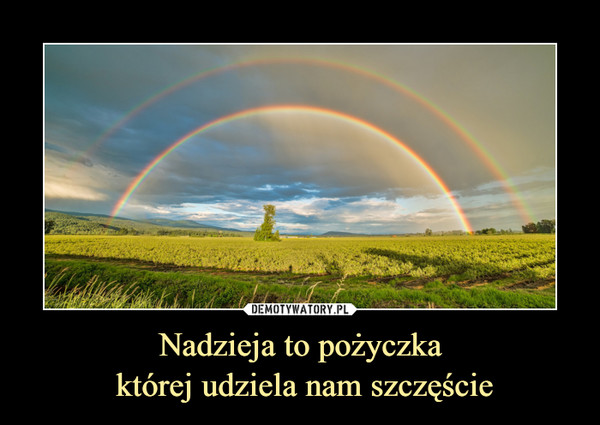 Nadzieja to pożyczka której udziela nam szczęście –