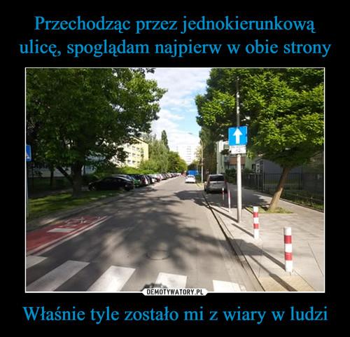 Przechodząc przez jednokierunkową ulicę, spoglądam najpierw w obie strony Właśnie tyle zostało mi z wiary w ludzi