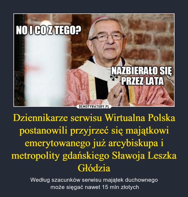 Dziennikarze serwisu Wirtualna Polska postanowili przyjrzeć się majątkowi emerytowanego już arcybiskupa i metropolity gdańskiegoSławoja Leszka Głódzia – Według szacunków serwisu majątek duchownego może sięgać nawet15 mln złotych