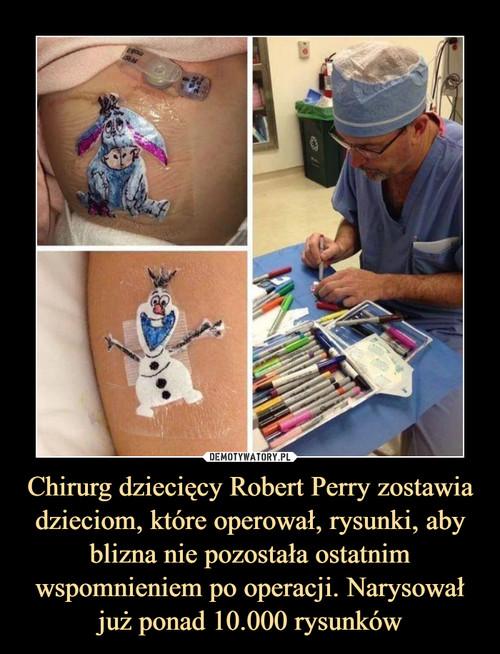 Chirurg dziecięcy Robert Perry zostawia dzieciom, które operował, rysunki, aby blizna nie pozostała ostatnim wspomnieniem po operacji. Narysował już ponad 10.000 rysunków