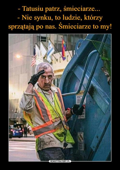 - Tatusiu patrz, śmieciarze...  - Nie synku, to ludzie, którzy sprzątają po nas. Śmieciarze to my!