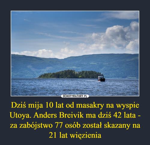 Dziś mija 10 lat od masakry na wyspie Utoya. Anders Breivik ma dziś 42 lata - za zabójstwo 77 osób został skazany na 21 lat więzienia