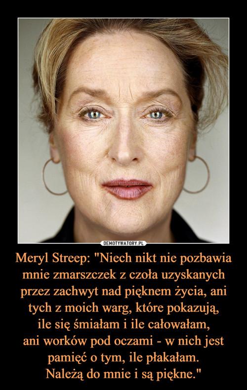 """Meryl Streep: """"Niech nikt nie pozbawia mnie zmarszczek z czoła uzyskanych przez zachwyt nad pięknem życia, ani tych z moich warg, które pokazują, ile się śmiałam i ile całowałam, ani worków pod oczami - w nich jest pamięć o tym, ile płakałam. Należą do mnie i są piękne."""""""