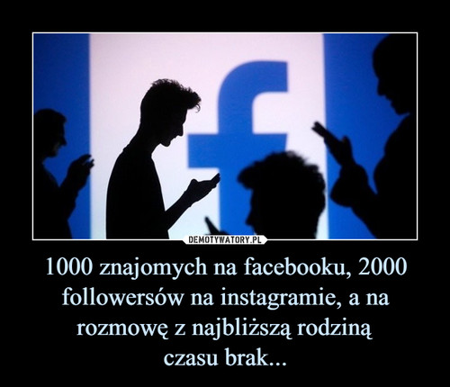 1000 znajomych na facebooku, 2000 followersów na instagramie, a na rozmowę z najbliższą rodziną czasu brak...