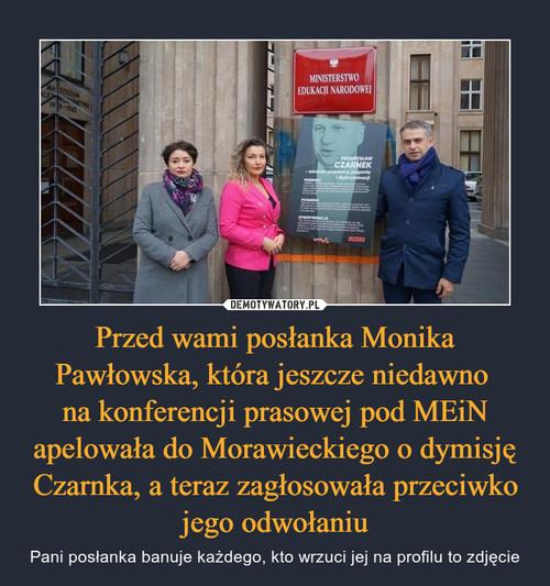 Przed wami posłanka Monika Pawłowska, która jeszcze niedawno  na konferencji prasowej pod MEiN apelowała do Morawieckiego o dymisję Czarnka, a teraz zagłosowała przeciwko jego odwołaniu