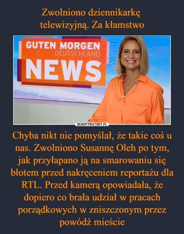 Chyba nikt nie pomyślał, że takie coś u nas. Zwolniono Susannę Oleh po tym, jak przyłapano ją na smarowaniu się błotem przed nakręceniem reportażu dla RTL. Przed kamerą opowiadała, że dopiero co brała udział w pracach porządkowych w zniszczonym przez powódź mieście –