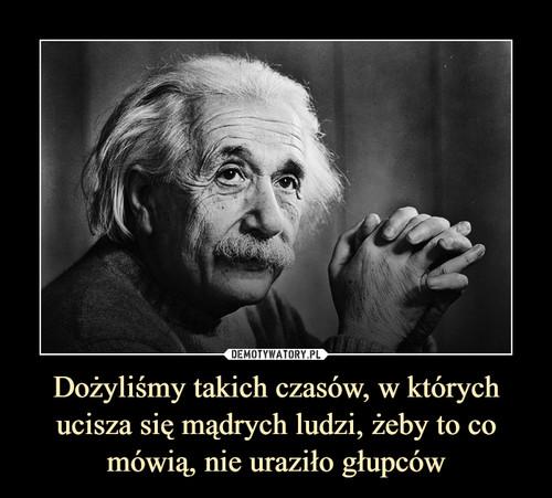 Dożyliśmy takich czasów, w których ucisza się mądrych ludzi, żeby to co mówią, nie uraziło głupców
