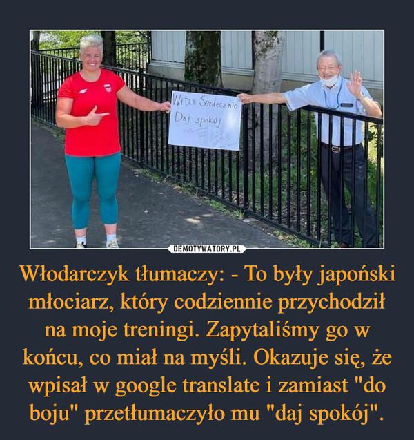 """Włodarczyk tłumaczy: - To były japoński młociarz, który codziennie przychodził na moje treningi. Zapytaliśmy go w końcu, co miał na myśli. Okazuje się, że wpisał w google translate i zamiast """"do boju"""" przetłumaczyło mu """"daj spokój"""". –"""