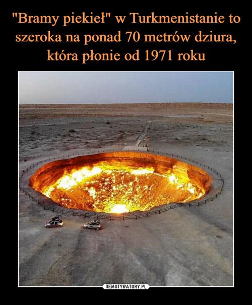 """""""Bramy piekieł"""" w Turkmenistanie to szeroka na ponad 70 metrów dziura, która płonie od 1971 roku"""