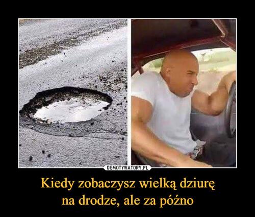 Kiedy zobaczysz wielką dziurę na drodze, ale za późno