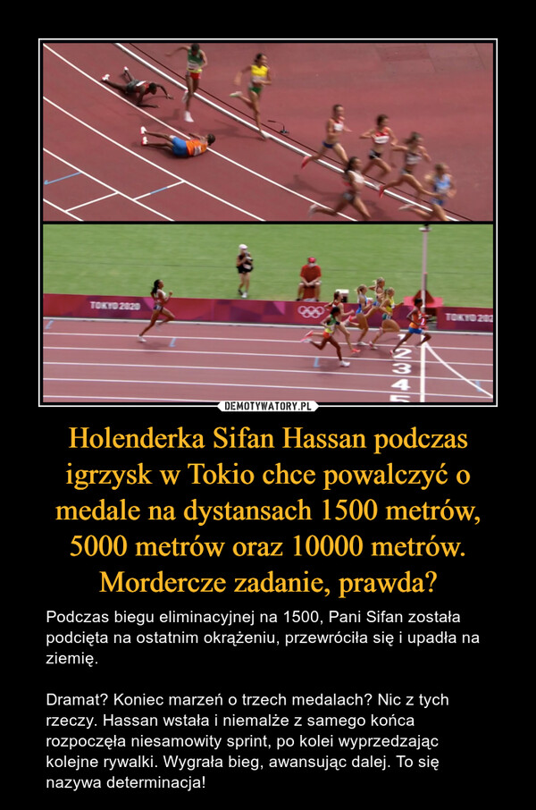 Holenderka Sifan Hassan podczas igrzysk w Tokio chce powalczyć o medale na dystansach 1500 metrów, 5000 metrów oraz 10000 metrów. Mordercze zadanie, prawda? – Podczas biegu eliminacyjnej na 1500, Pani Sifan została podcięta na ostatnim okrążeniu, przewróciła się i upadła na ziemię.Dramat? Koniec marzeń o trzech medalach? Nic z tych rzeczy. Hassan wstała i niemalże z samego końca rozpoczęła niesamowity sprint, po kolei wyprzedzając kolejne rywalki. Wygrała bieg, awansując dalej. To się nazywa determinacja!