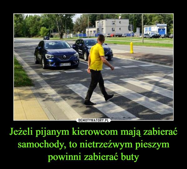 Jeżeli pijanym kierowcom mają zabierać samochody, to nietrzeźwym pieszym powinni zabierać buty –