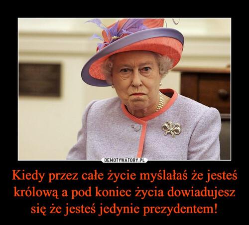 Kiedy przez całe życie myślałaś że jesteś królową a pod koniec życia dowiadujesz się że jesteś jedynie prezydentem!