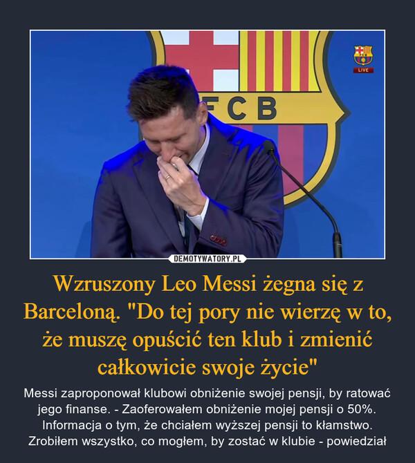 """Wzruszony Leo Messi żegna się z Barceloną. """"Do tej pory nie wierzę w to, że muszę opuścić ten klub i zmienić całkowicie swoje życie"""" – Messi zaproponował klubowi obniżenie swojej pensji, by ratować jego finanse. - Zaoferowałem obniżenie mojej pensji o 50%. Informacja o tym, że chciałem wyższej pensji to kłamstwo. Zrobiłem wszystko, co mogłem, by zostać w klubie - powiedział"""