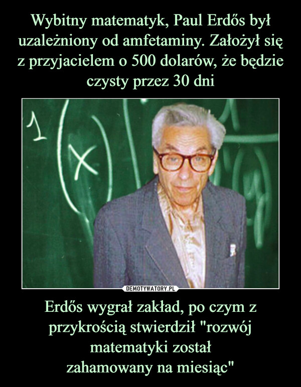 """Erdős wygrał zakład, po czym z przykrością stwierdził """"rozwój matematyki zostałzahamowany na miesiąc"""" –"""