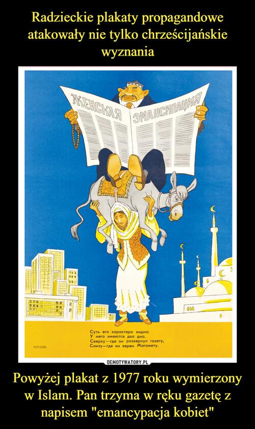 """Radzieckie plakaty propagandowe atakowały nie tylko chrześcijańskie wyznania Powyżej plakat z 1977 roku wymierzony w Islam. Pan trzyma w ręku gazetę z napisem """"emancypacja kobiet"""""""