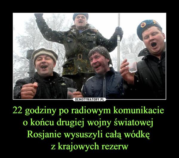 22 godziny po radiowym komunikacie o końcu drugiej wojny światowej Rosjanie wysuszyli całą wódkę z krajowych rezerw –