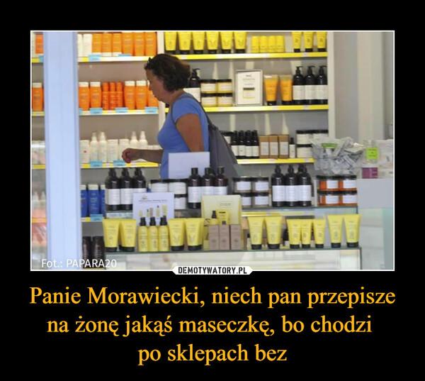 Panie Morawiecki, niech pan przepisze na żonę jakąś maseczkę, bo chodzi po sklepach bez –