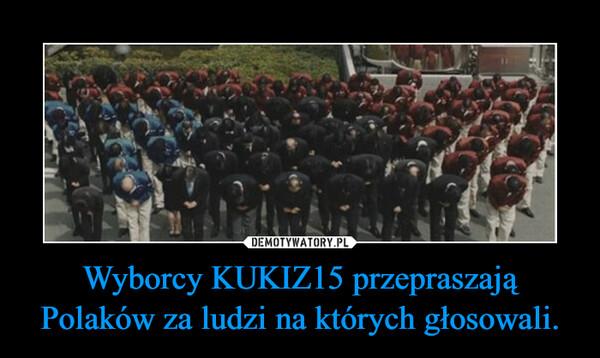 Wyborcy KUKIZ15 przepraszają Polaków za ludzi na których głosowali.