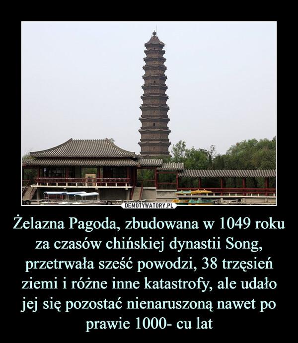 Żelazna Pagoda, zbudowana w 1049 roku za czasów chińskiej dynastii Song, przetrwała sześć powodzi, 38 trzęsień ziemi i różne inne katastrofy, ale udało jej się pozostać nienaruszoną nawet po prawie 1000- cu lat –