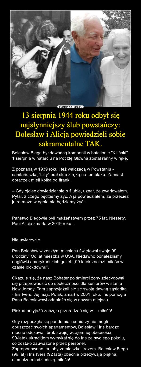 """13 sierpnia 1944 roku odbył się najsłynniejszy ślub powstańczy:Bolesław i Alicja powiedzieli sobie sakramentalne TAK. – Bolesław Biega był dowódcą kompanii w batalionie """"Kiliński"""". 1 sierpnia w natarciu na Pocztę Główną został ranny w rękę.Z poznaną w 1939 roku i też walczącą w Powstaniu - sanitariuszką """"Lilly"""" brał ślub z ręką na temblaku. Zamiast obrączek mieli kółka od firanki. – Gdy ojciec dowiedział się o ślubie, uznał, że zwariowałem. Pytał, z czego będziemy żyć. A ja powiedziałem, że przecież jutro może w ogóle nie będziemy żyć...Państwo Biegowie byli małżeństwem przez 75 lat. Niestety, Pani Alicja zmarła w 2019 roku...Nie uwierzycie❗Pan Bolesław w zeszłym miesiącu świętował swoje 99. urodziny. Od lat mieszka w USA. Niedawno odnaleźliśmy nagłówki amerykańskich gazet: """"99 latek znalazł miłość w czasie lockdownu"""". Okazuje się, że nasz Bohater po śmierci żony zdecydował się przeprowadzić do społeczności dla seniorów w stanie New Jersey. Tam zaprzyjaźnił się ze swoją dawną sąsiadką - Iris Ivers. Jej mąż, Polak, zmarł w 2001 roku. Iris pomogła Panu Bolesławowi odnaleźć się w nowym miejscu.Piękna przyjaźń zaczęła przeradzać się w… miłość!Gdy rozpoczęła się pandemia i seniorzy nie mogli opuszczać swoich apartamentów, Bolesław i Iris bardzo mocno odczuwali brak swojej wzajemnej obecności. 99-latek ukradkiem wymykał się do Iris ze swojego pokoju, co zostało zauważone przez personel.Zaproponowano im, aby zamieszkali razem. Bolesław Biega (99 lat) i Iris Ivers (92 lata) obecnie przeżywają piękną, niemalże młodzieńczą miłość!"""