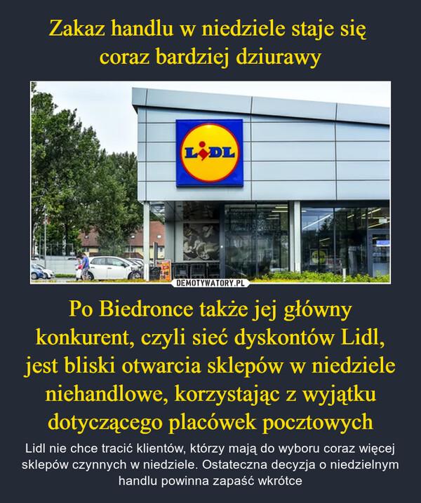 Po Biedronce także jej główny konkurent, czyli sieć dyskontów Lidl, jest bliski otwarcia sklepów w niedziele niehandlowe, korzystając z wyjątku dotyczącego placówek pocztowych – Lidl nie chce tracić klientów, którzy mają do wyboru coraz więcej sklepów czynnych w niedziele. Ostateczna decyzja o niedzielnym handlu powinna zapaść wkrótce