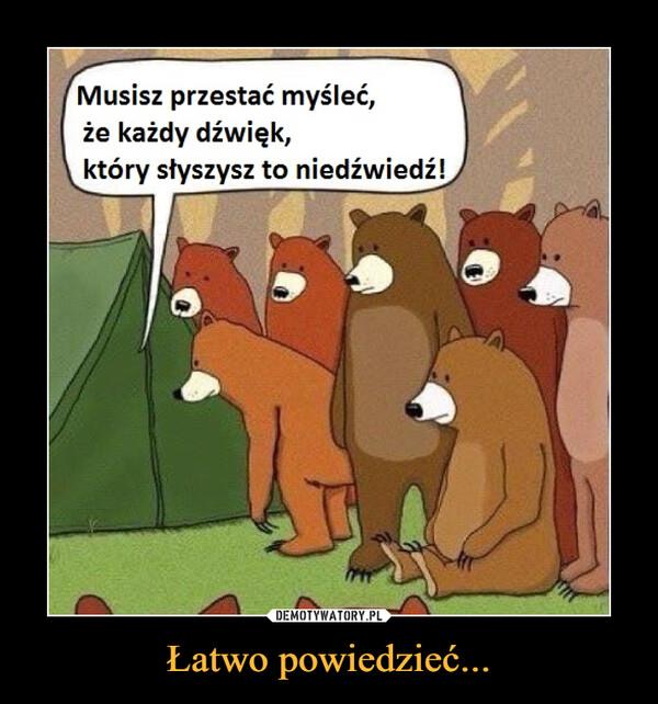 Łatwo powiedzieć... –  Musisz przestać myśleć, że każdy dźwięk, który słyszysz to niedźwiedź
