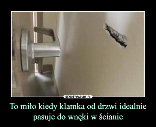 To miło kiedy klamka od drzwi idealnie pasuje do wnęki w ścianie